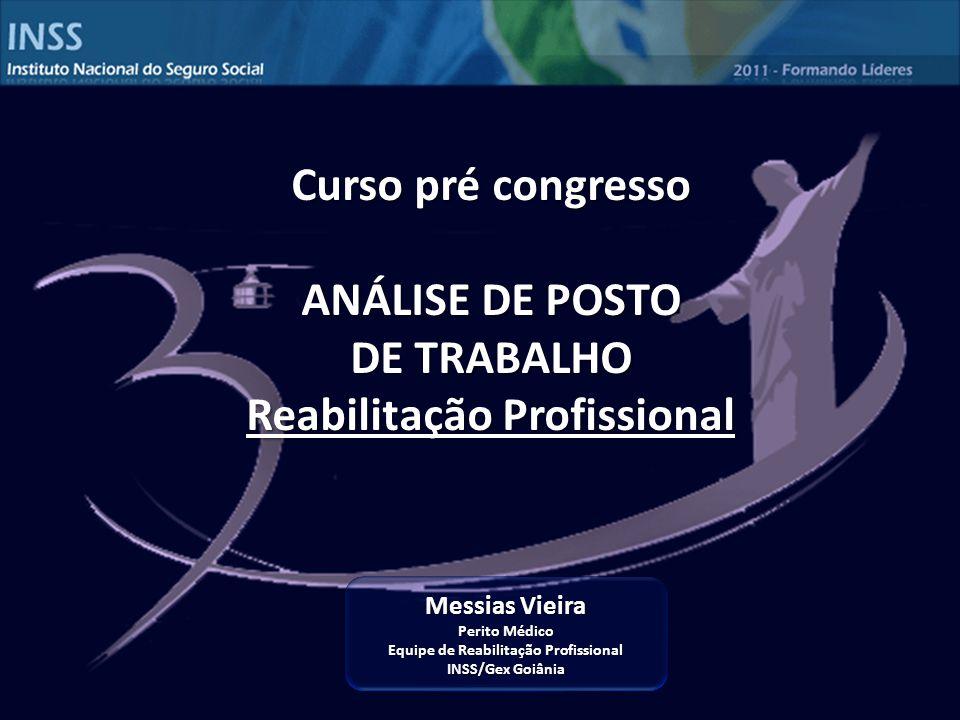 Messias Vieira Perito Médico Equipe de Reabilitação Profissional INSS/Gex Goiânia Curso pré congresso ANÁLISE DE POSTO DE TRABALHO Reabilitação Profissional