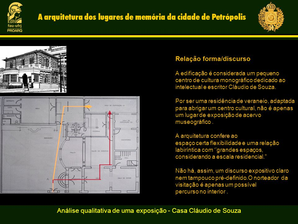 Análise qualitativa de uma exposição - Casa Cláudio de Souza Relação forma/discurso A edificação é considerada um pequeno centro de cultura monográfico dedicado ao intelectual e escritor Cláudio de Souza.