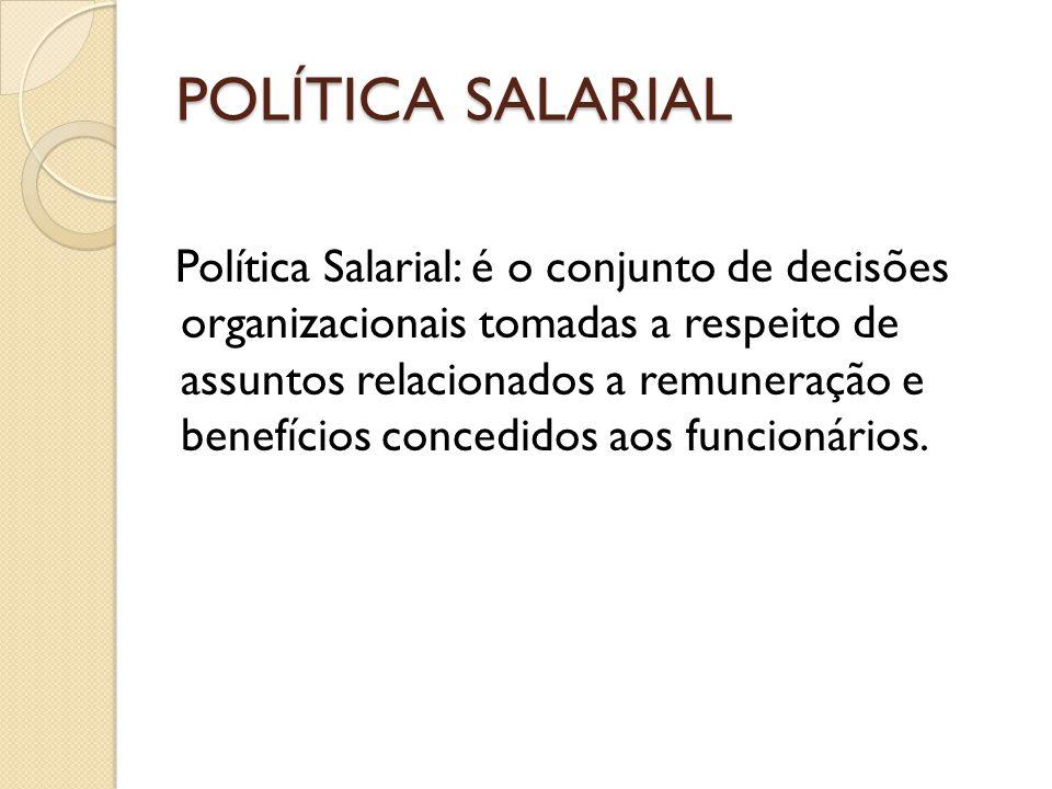 POLÍTICA SALARIAL Política Salarial: é o conjunto de decisões organizacionais tomadas a respeito de assuntos relacionados a remuneração e benefícios concedidos aos funcionários.