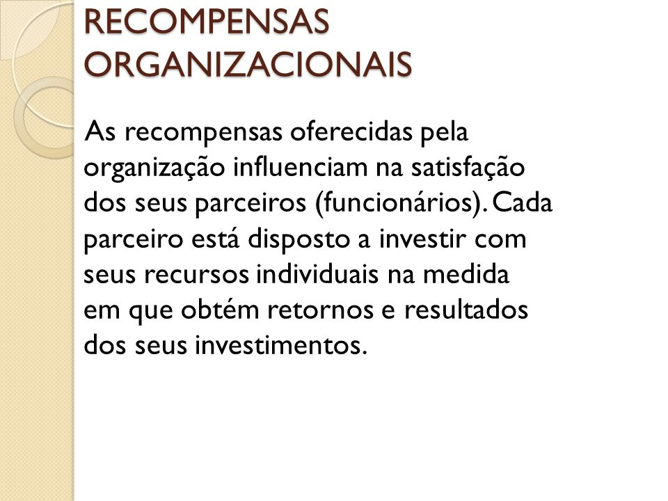 RECOMPENSAS ORGANIZACIONAIS As recompensas oferecidas pela organização influenciam na satisfação dos seus parceiros (funcionários). Cada parceiro está
