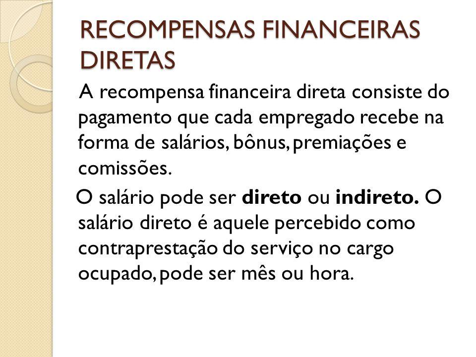 RECOMPENSAS FINANCEIRAS DIRETAS A recompensa financeira direta consiste do pagamento que cada empregado recebe na forma de salários, bônus, premiações e comissões.