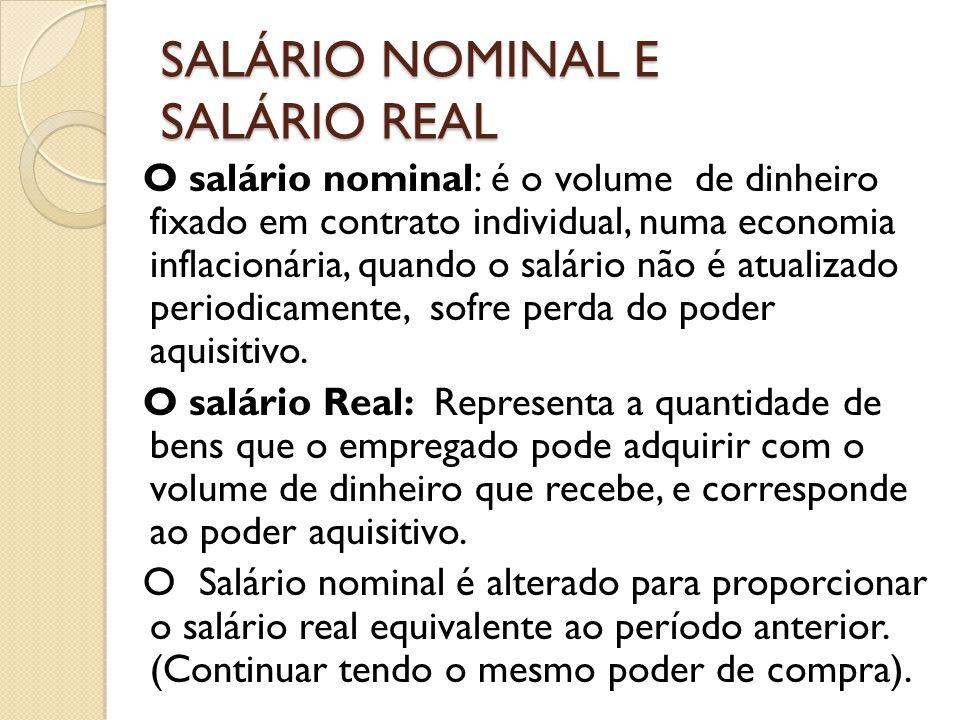 SALÁRIO NOMINAL E SALÁRIO REAL O salário nominal: é o volume de dinheiro fixado em contrato individual, numa economia inflacionária, quando o salário