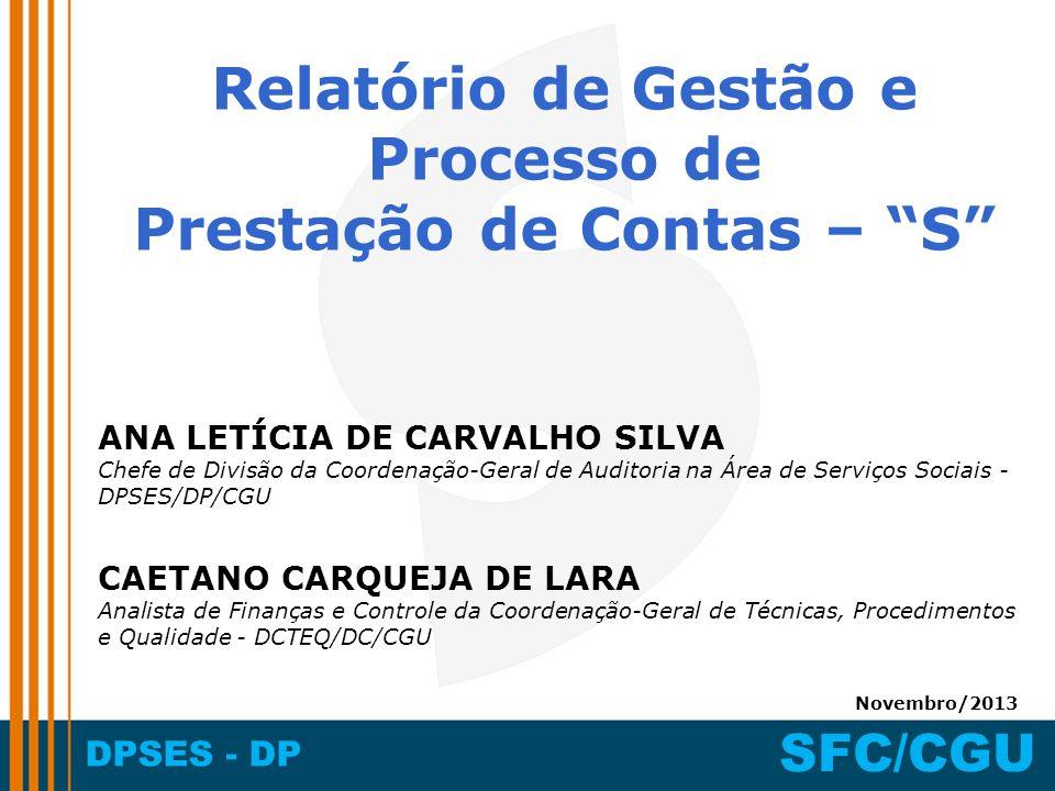 DPSES - DP SFC/CGU Relatório de Gestão e Processo de Prestação de Contas – S ANA LETÍCIA DE CARVALHO SILVA Chefe de Divisão da Coordenação-Geral de Auditoria na Área de Serviços Sociais - DPSES/DP/CGU Novembro/2013 CAETANO CARQUEJA DE LARA Analista de Finanças e Controle da Coordenação-Geral de Técnicas, Procedimentos e Qualidade - DCTEQ/DC/CGU