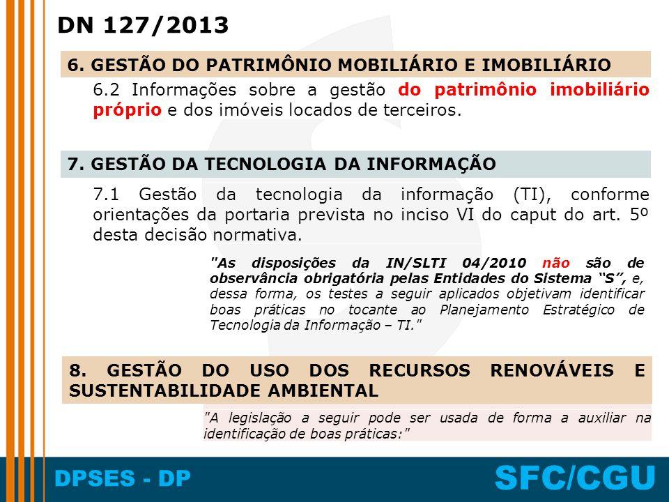 DPSES - DP SFC/CGU DN 127/2013 6.2 Informações sobre a gestão do patrimônio imobiliário próprio e dos imóveis locados de terceiros. 7.1 Gestão da tecn