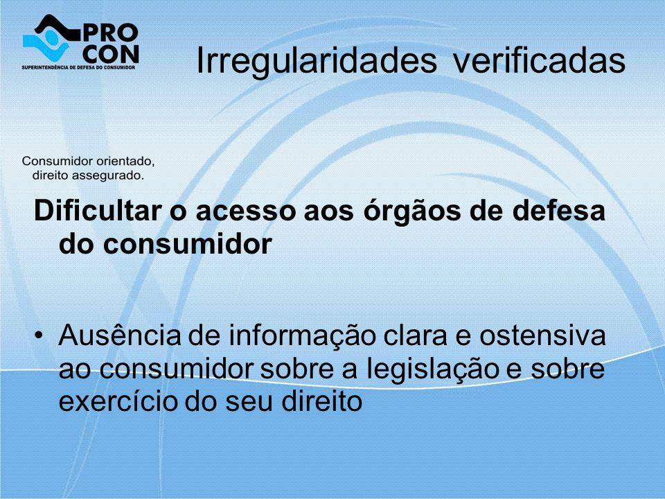 Irregularidades verificadas Dificultar o acesso aos órgãos de defesa do consumidor Ausência de informação clara e ostensiva ao consumidor sobre a legislação e sobre exercício do seu direito