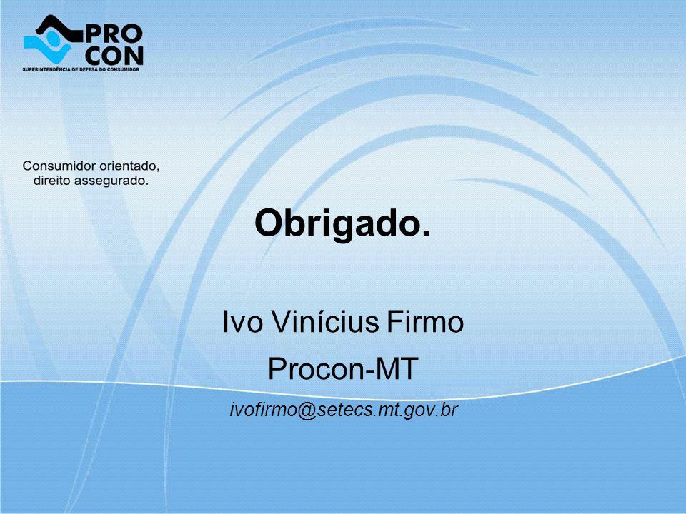 Obrigado. Ivo Vinícius Firmo Procon-MT ivofirmo@setecs.mt.gov.br