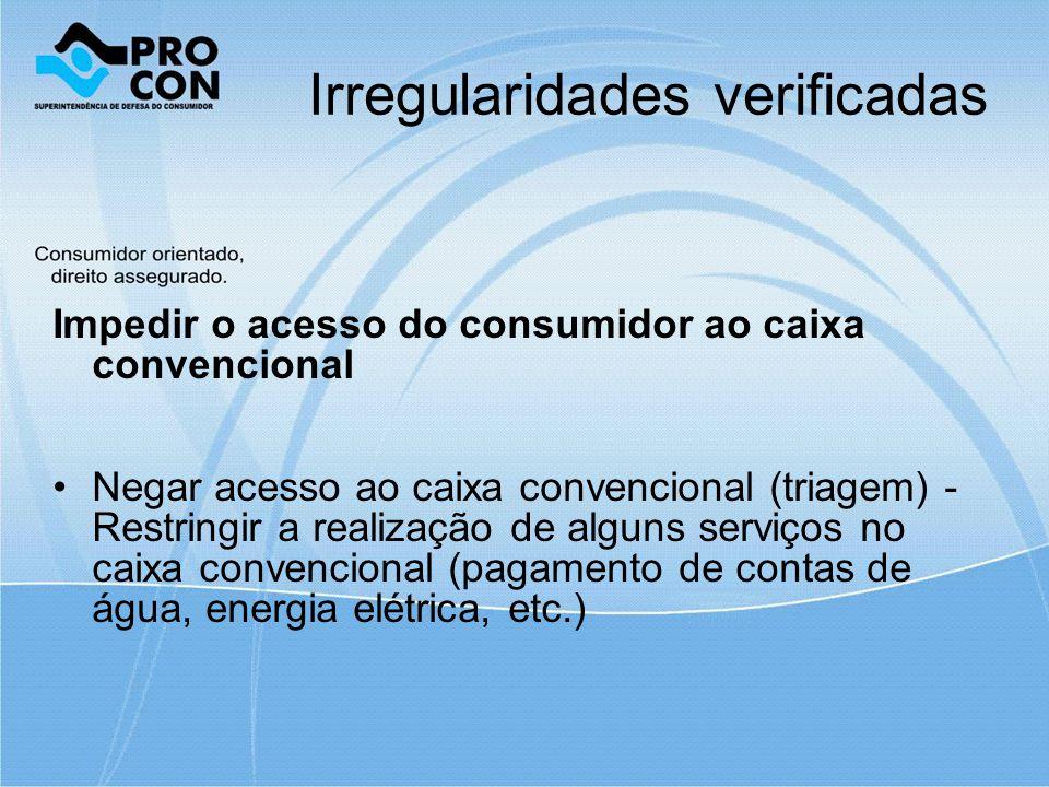 Irregularidades verificadas Impedir o acesso do consumidor ao caixa convencional Negar acesso ao caixa convencional (triagem) - Restringir a realização de alguns serviços no caixa convencional (pagamento de contas de água, energia elétrica, etc.)