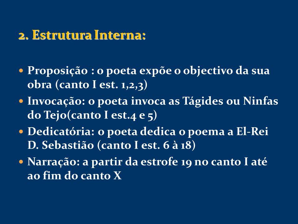 2. Estrutura Interna: Proposição : o poeta expõe o objectivo da sua obra (canto I est. 1,2,3) Invocação: o poeta invoca as Tágides ou Ninfas do Tejo(c