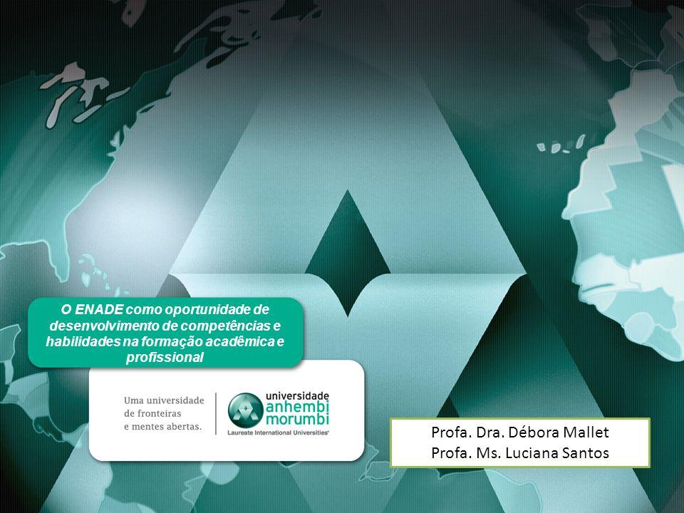 O ENADE como oportunidade de desenvolvimento de competências e habilidades na formação acadêmica e profissional Profa. Dra. Débora Mallet Profa. Ms. L