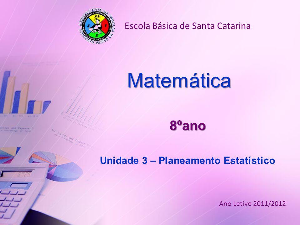 8ºano Unidade 3 – Planeamento Estatístico Matemática Escola Básica de Santa Catarina Ano Letivo 2011/2012