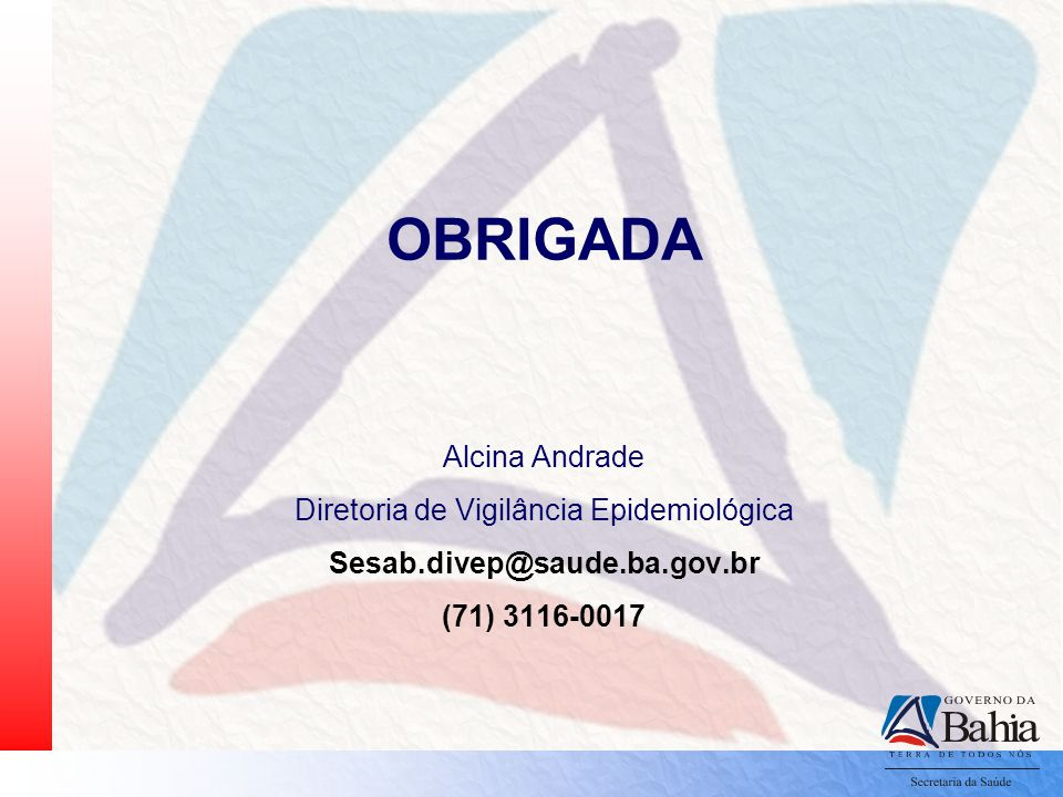 OBRIGADA Alcina Andrade Diretoria de Vigilância Epidemiológica Sesab.divep@saude.ba.gov.br (71) 3116-0017