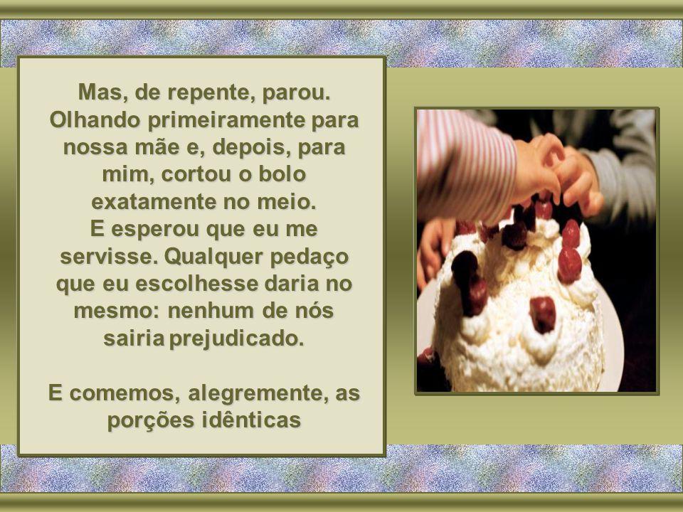 Colocando uma faca ao lado do bolo, disse: - U- U- U- Um de vocês vai cortar o bolo, mas o outro vai poder escolher, em primeiro lugar, o seu pedaço.