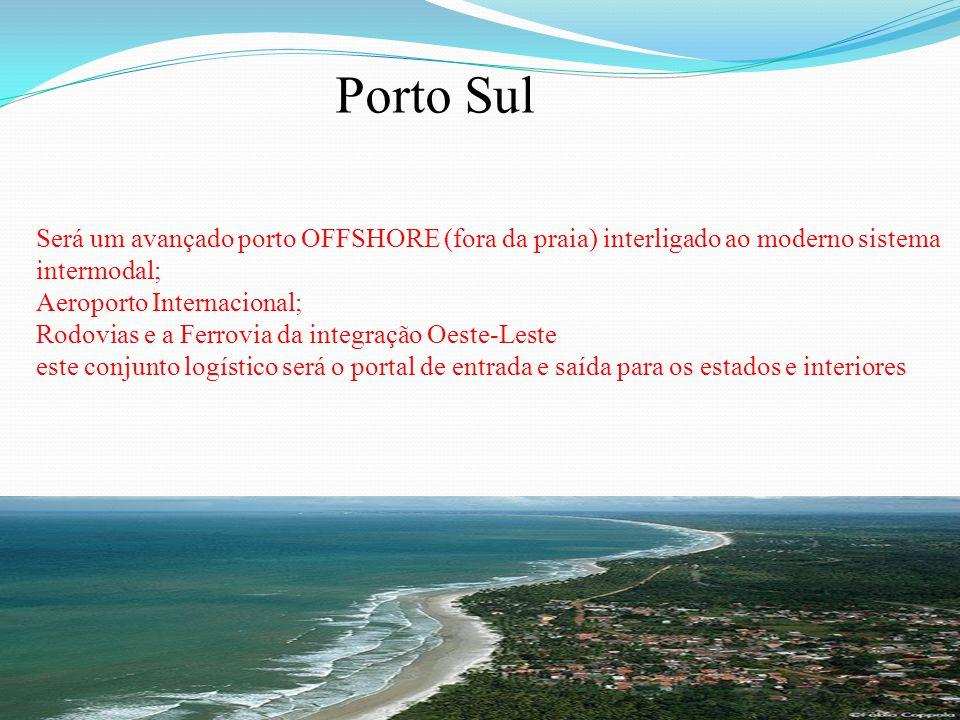 Será um avançado porto OFFSHORE (fora da praia) interligado ao moderno sistema intermodal; Aeroporto Internacional; Rodovias e a Ferrovia da integração Oeste-Leste este conjunto logístico será o portal de entrada e saída para os estados e interiores Porto Sul