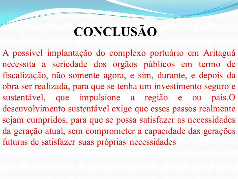 A possível implantação do complexo portuário em Aritaguá necessita a seriedade dos órgãos públicos em termo de fiscalização, não somente agora, e sim, durante, e depois da obra ser realizada, para que se tenha um investimento seguro e sustentável, que impulsione a região e ou pais.O desenvolvimento sustentável exige que esses passos realmente sejam cumpridos, para que se possa satisfazer as necessidades da geração atual, sem comprometer a capacidade das gerações futuras de satisfazer suas próprias necessidades CONCLUSÃO