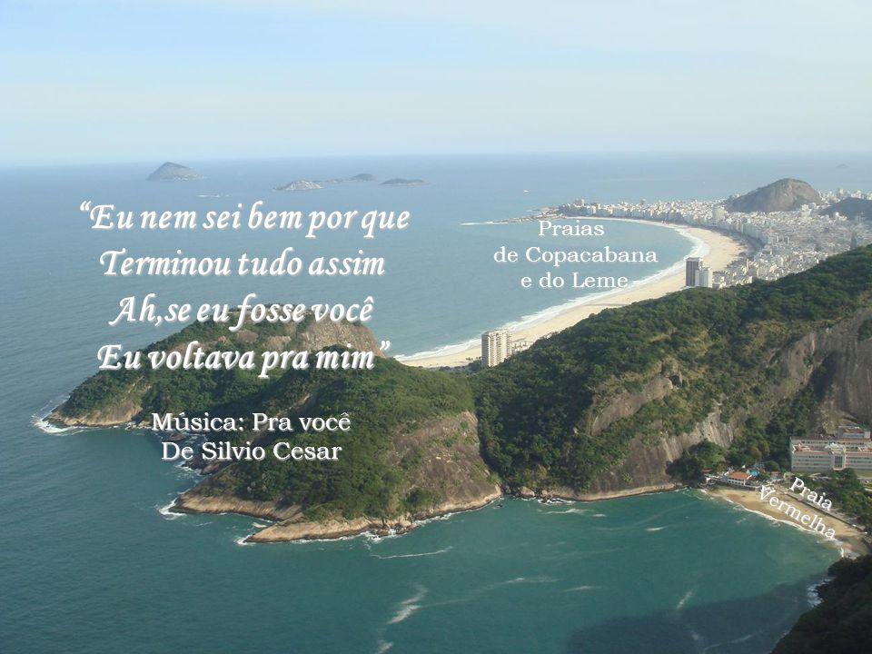Praias de Copacabana e do Leme Praia Vermelha Vermelha Eu nem sei bem por que Terminou tudo assim Ah,se eu fosse você Eu voltava pra mim Música: Pra você De Silvio Cesar