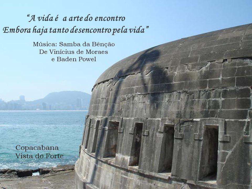 A vida é a arte do encontro Embora haja tanto desencontro pela vida Música: Samba da Bênção De Vinícius de Moraes e Baden Powel Copacabana Vista do Forte