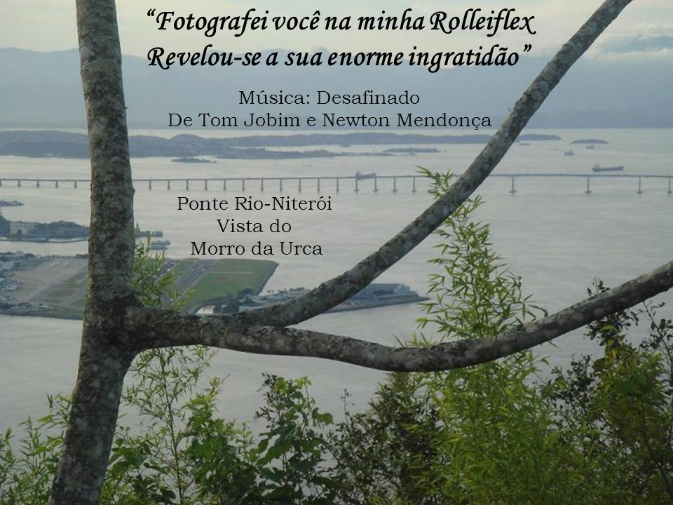 Ponte Rio-Niterói Vista do Morro da Urca Fotografei você na minha Rolleiflex Revelou-se a sua enorme ingratidão Música: Desafinado De Tom Jobim e Newton Mendonça
