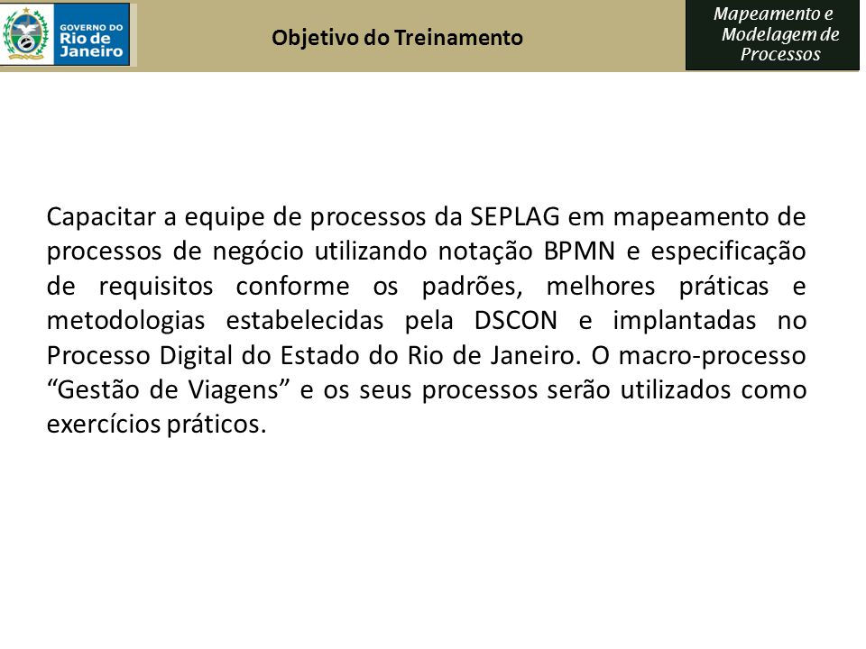Mapeamento e Modelagem de Processos Objetivo do Treinamento Capacitar a equipe de processos da SEPLAG em mapeamento de processos de negócio utilizando