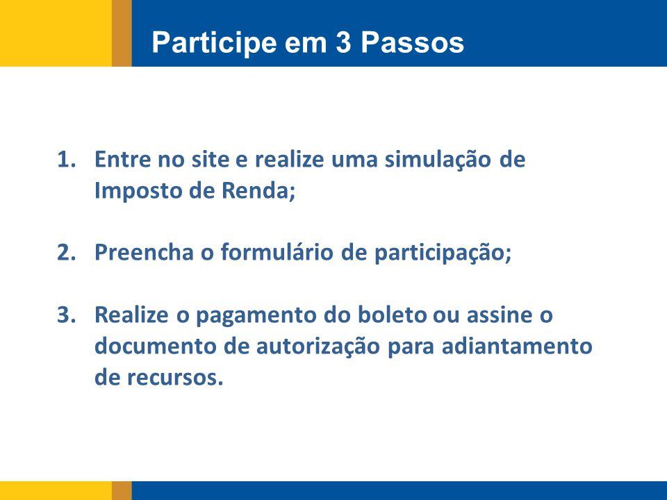 Participe em 3 Passos 1.Entre no site e realize uma simulação de Imposto de Renda; 2.Preencha o formulário de participação; 3.Realize o pagamento do boleto ou assine o documento de autorização para adiantamento de recursos.