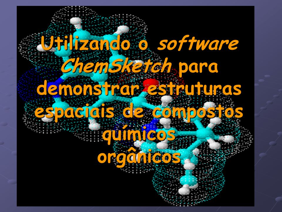 Moléculas em 3D Além da estrutura plana, o ChemSketch possui um módulo de geração e visualização de moléculas em 3D.