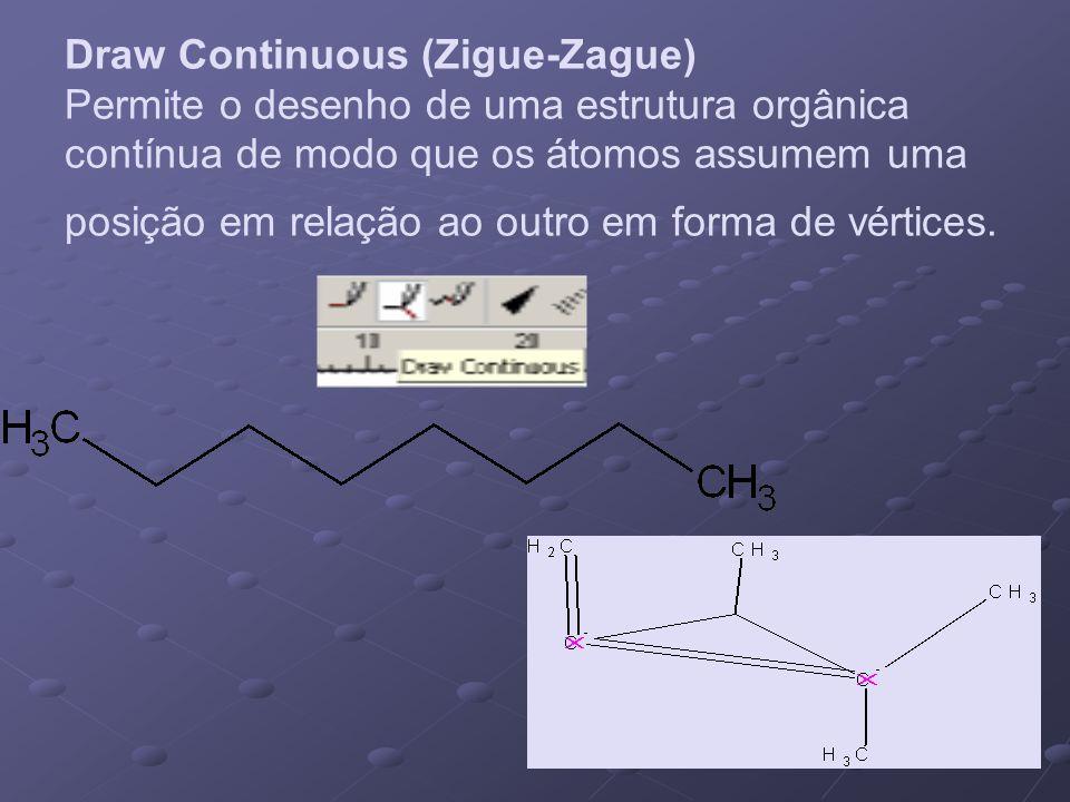 Draw Continuous (Zigue-Zague) Permite o desenho de uma estrutura orgânica contínua de modo que os átomos assumem uma posição em relação ao outro em fo