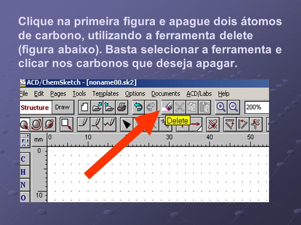 Clique na primeira figura e apague dois átomos de carbono, utilizando a ferramenta delete (figura abaixo). Basta selecionar a ferramenta e clicar nos