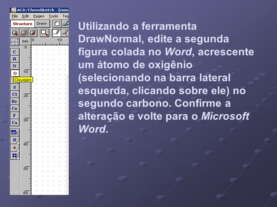Utilizando a ferramenta DrawNormal, edite a segunda figura colada no Word, acrescente um átomo de oxigênio (selecionando na barra lateral esquerda, cl