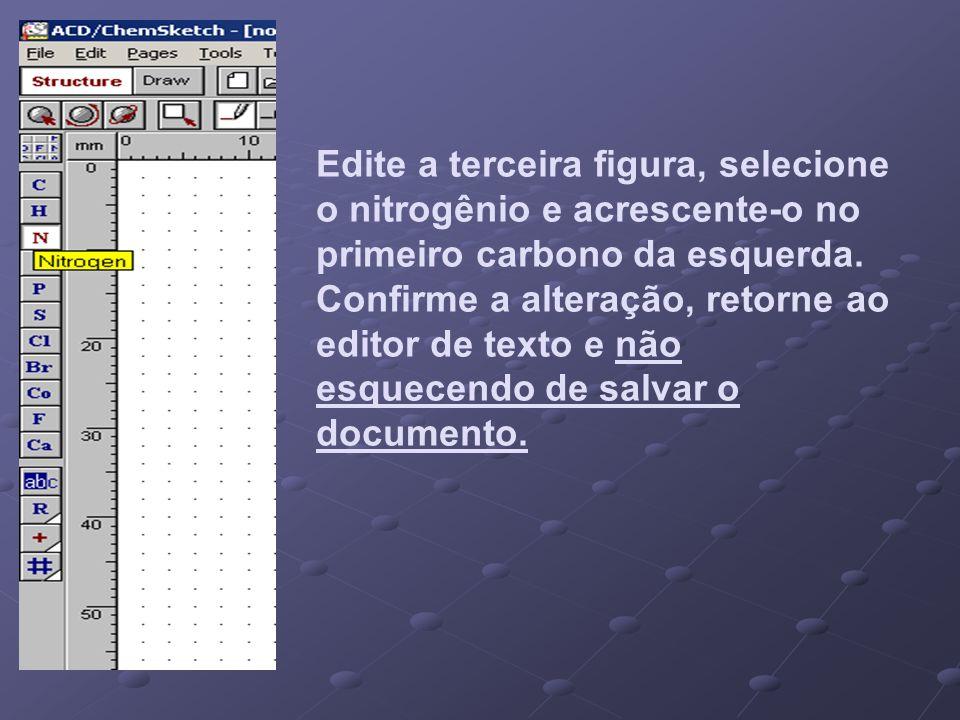 Edite a terceira figura, selecione o nitrogênio e acrescente-o no primeiro carbono da esquerda. Confirme a alteração, retorne ao editor de texto e não