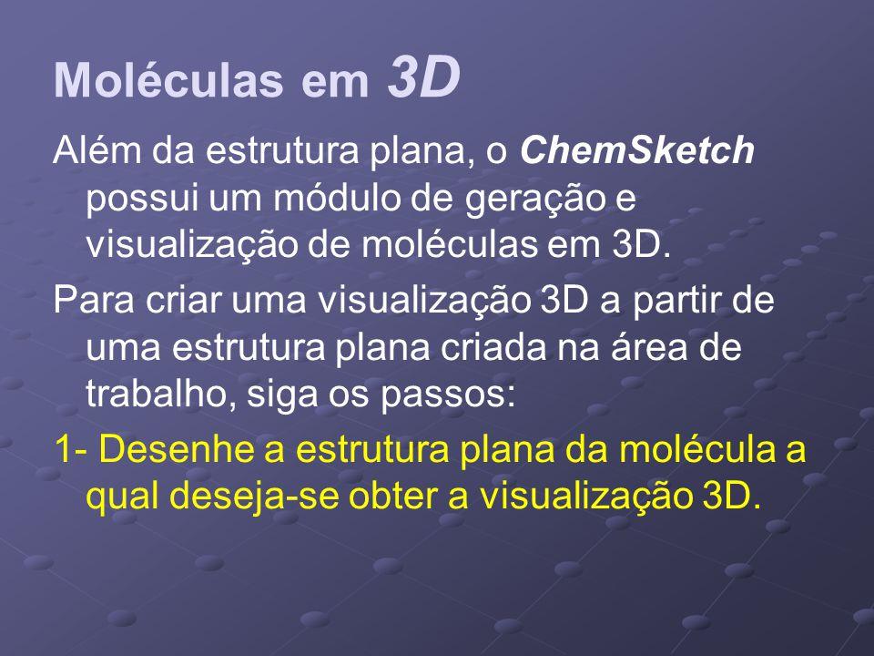 Moléculas em 3D Além da estrutura plana, o ChemSketch possui um módulo de geração e visualização de moléculas em 3D. Para criar uma visualização 3D a