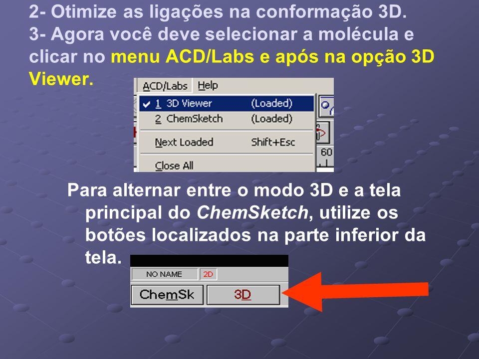 2- Otimize as ligações na conformação 3D. 3- Agora você deve selecionar a molécula e clicar no menu ACD/Labs e após na opção 3D Viewer. Para alternar