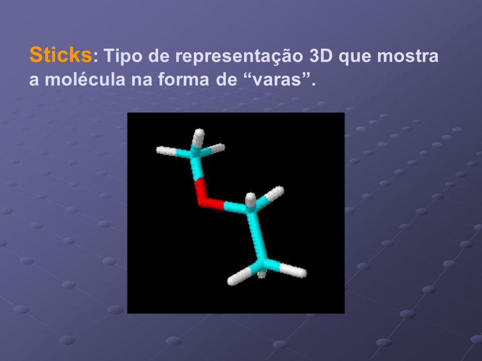 Sticks : Tipo de representação 3D que mostra a molécula na forma de varas.