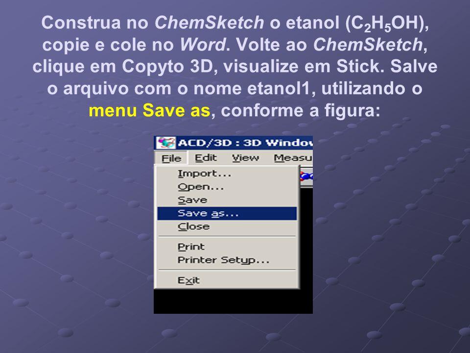 Construa no ChemSketch o etanol (C 2 H 5 OH), copie e cole no Word. Volte ao ChemSketch, clique em Copyto 3D, visualize em Stick. Salve o arquivo com