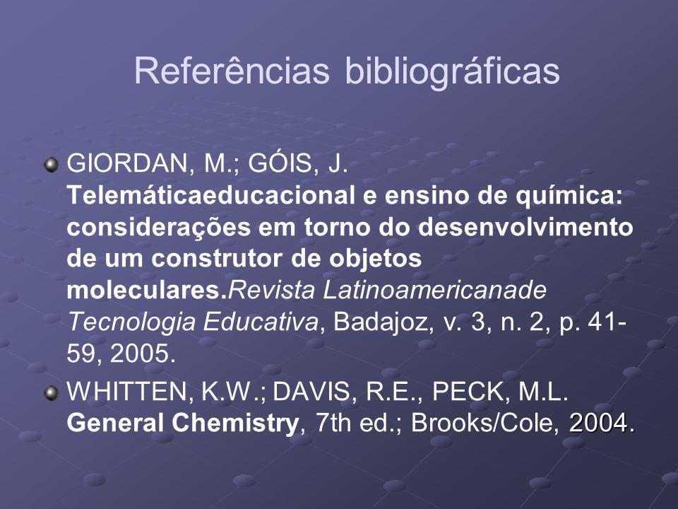 Referências bibliográficas GIORDAN, M.; GÓIS, J. Telemáticaeducacional e ensino de química: considerações em torno do desenvolvimento de um construtor