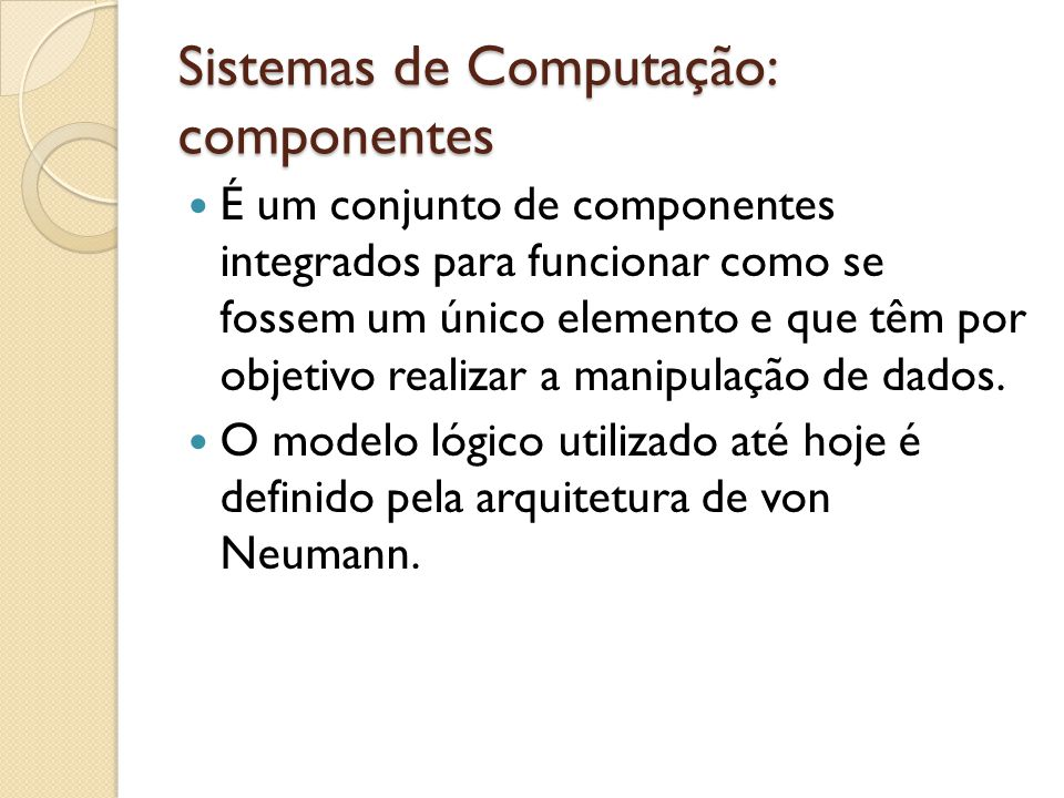 Sistemas de Computação: componentes Neste modelo, existem três componentes principais: A Unidade Central de Processamento (CPU, em Inglês): responsável por controlar o funcionamento dos demais dispositivos e realizar as operações lógicas e aritméticas; A memória: responsável por armazenar os dados que estão sendo processados; A(s) unidade(s) de entrada/saída: responsáveis por receber dados do usuário e enviar os resultados.