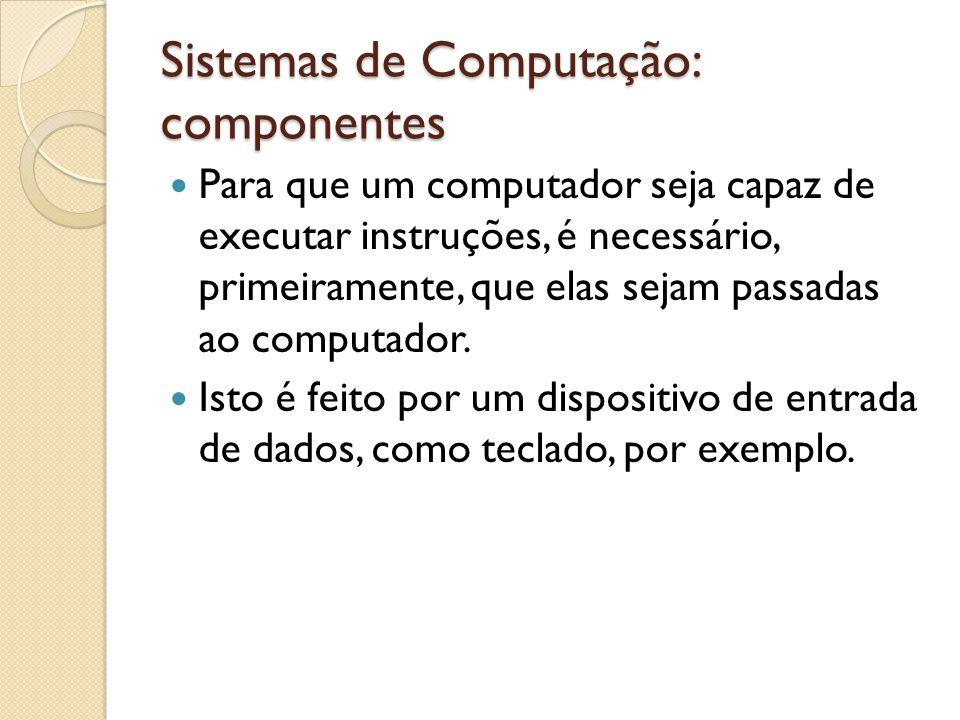 Sistemas de Computação: componentes Os dispositivos de entrada têm como principal objetivo a captação de ações do usuário, sua conversão para forma digital e posterior envio da ação para ser tratada pela CPU.