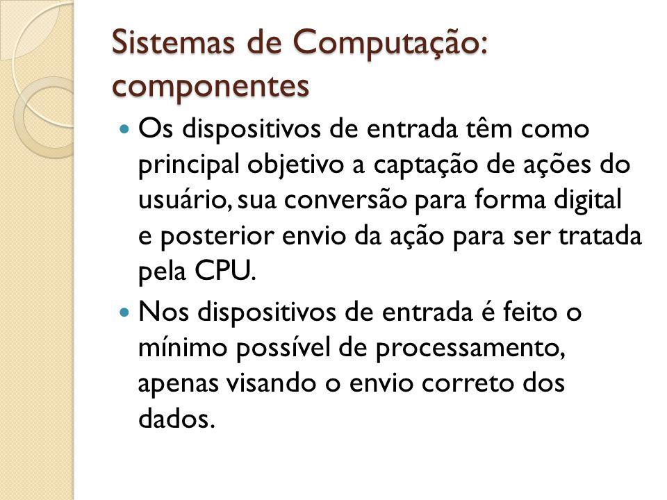 Sistemas de Computação: componentes Além do teclado existem diversos outros tipos de dispositivos de entrada como: mouse; scanner; webcam; sensores; outros.