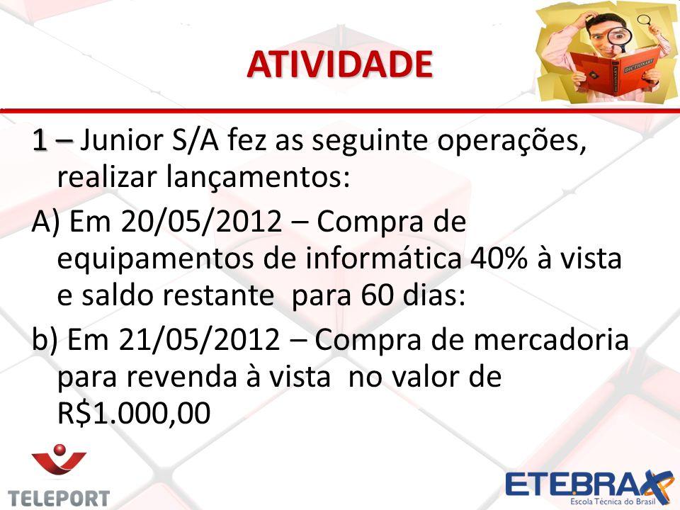 ATIVIDADE 1 – 1 – Junior S/A fez as seguinte operações, realizar lançamentos: A) Em 20/05/2012 – Compra de equipamentos de informática 40% à vista e s