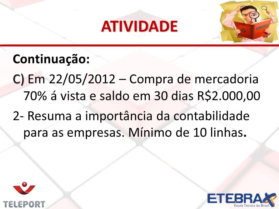ATIVIDADE Continuação: C) C) Em 22/05/2012 – Compra de mercadoria 70% á vista e saldo em 30 dias R$2.000,00 2- Resuma a importância da contabilidade p