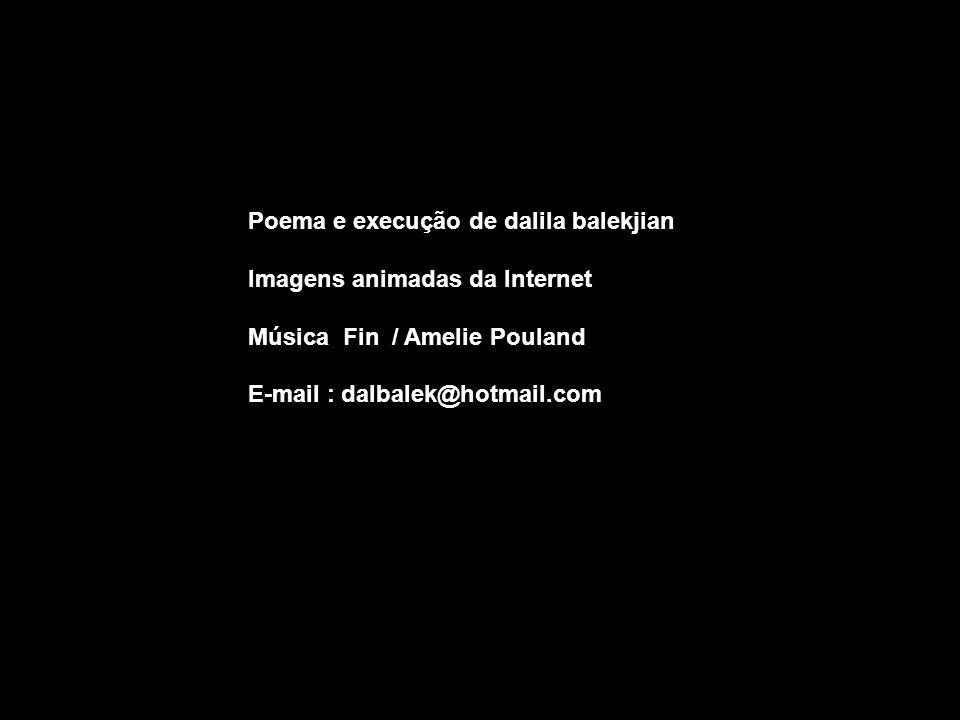 Poema e execução de dalila balekjian Imagens animadas da Internet Música Fin / Amelie Pouland E-mail : dalbalek@hotmail.com