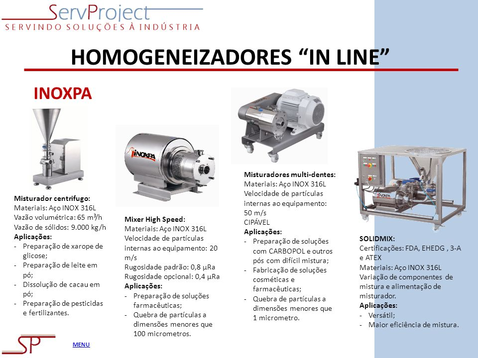 MENU HOMOGENEIZADORES IN LINE Misturador centrifugo: Materiais: Aço INOX 316L Vazão volumétrica: 65 m³/h Vazão de sólidos: 9.000 kg/h Aplicações: -Pre