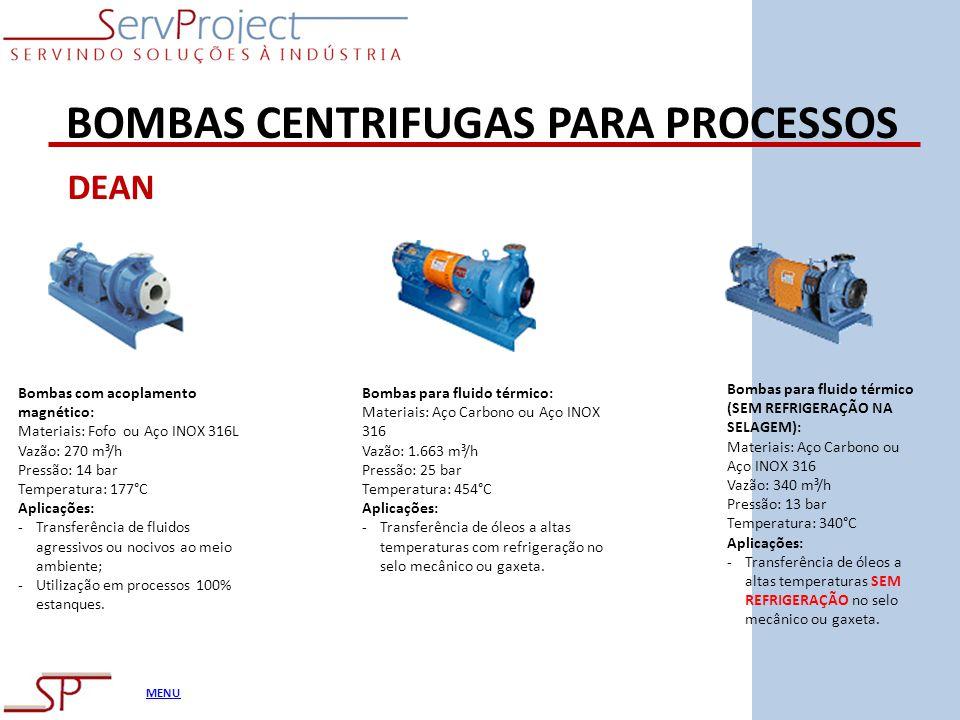 MENU BOMBAS CENTRIFUGAS PARA PROCESSOS DEAN Bombas com acoplamento magnético: Materiais: Fofo ou Aço INOX 316L Vazão: 270 m³/h Pressão: 14 bar Tempera