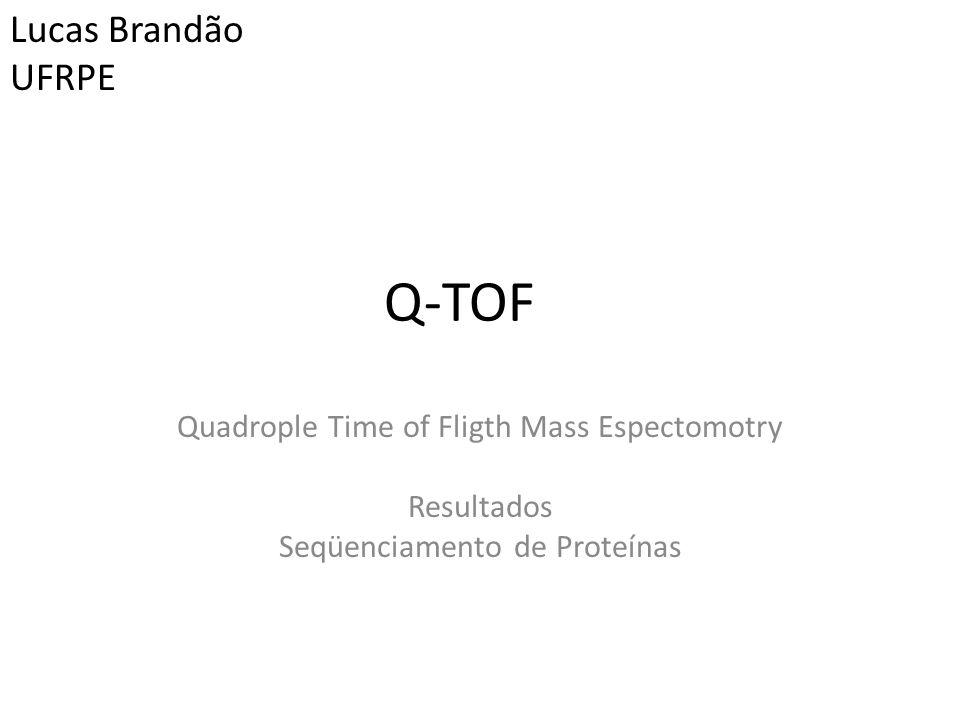 Q-TOF Quadrople Time of Fligth Mass Espectomotry Resultados Seqüenciamento de Proteínas Lucas Brandão UFRPE