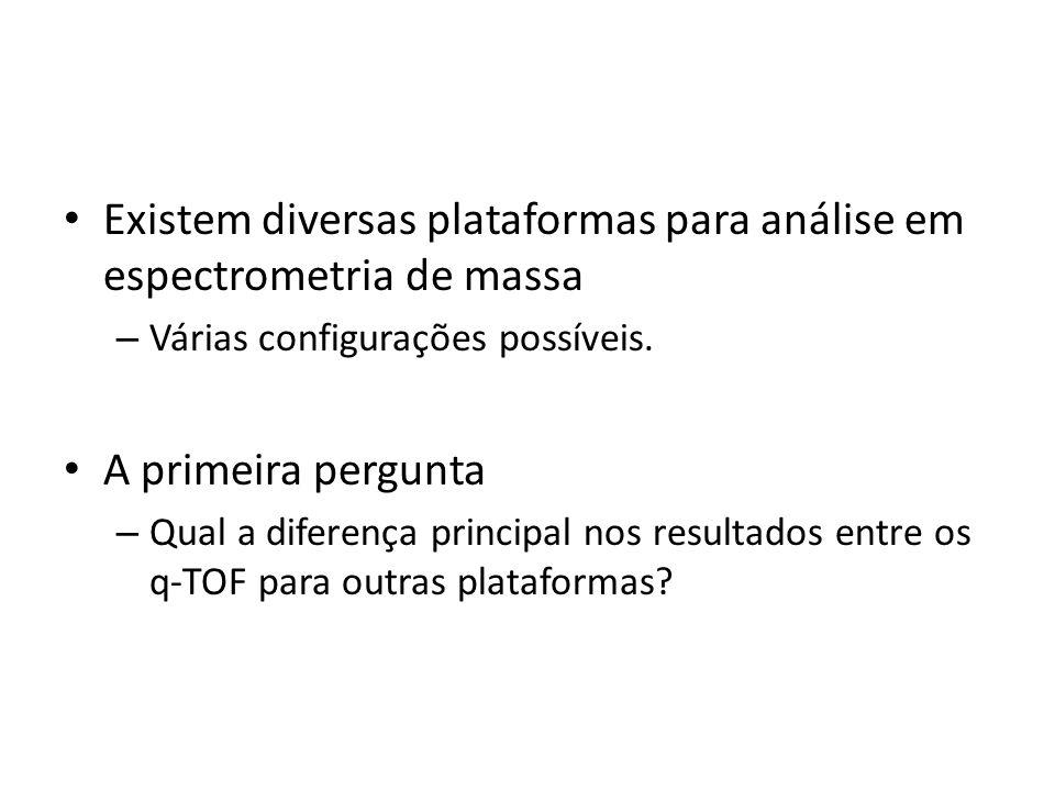 Existem diversas plataformas para análise em espectrometria de massa – Várias configurações possíveis. A primeira pergunta – Qual a diferença principa