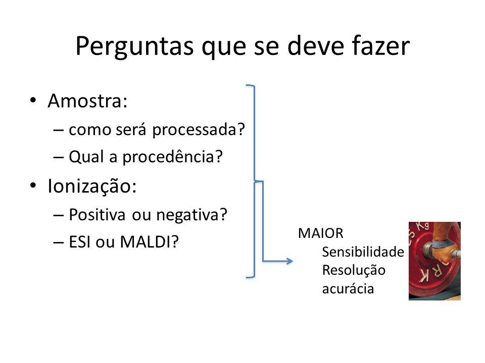 Perguntas que se deve fazer Amostra: – como será processada? – Qual a procedência? Ionização: – Positiva ou negativa? – ESI ou MALDI? MAIOR Sensibilid