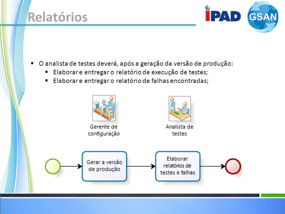 Relatórios O analista de testes deverá, após a geração da versão de produção: Elaborar e entregar o relatório de execução de testes; Elaborar e entregar o relatório de falhas encontradas;