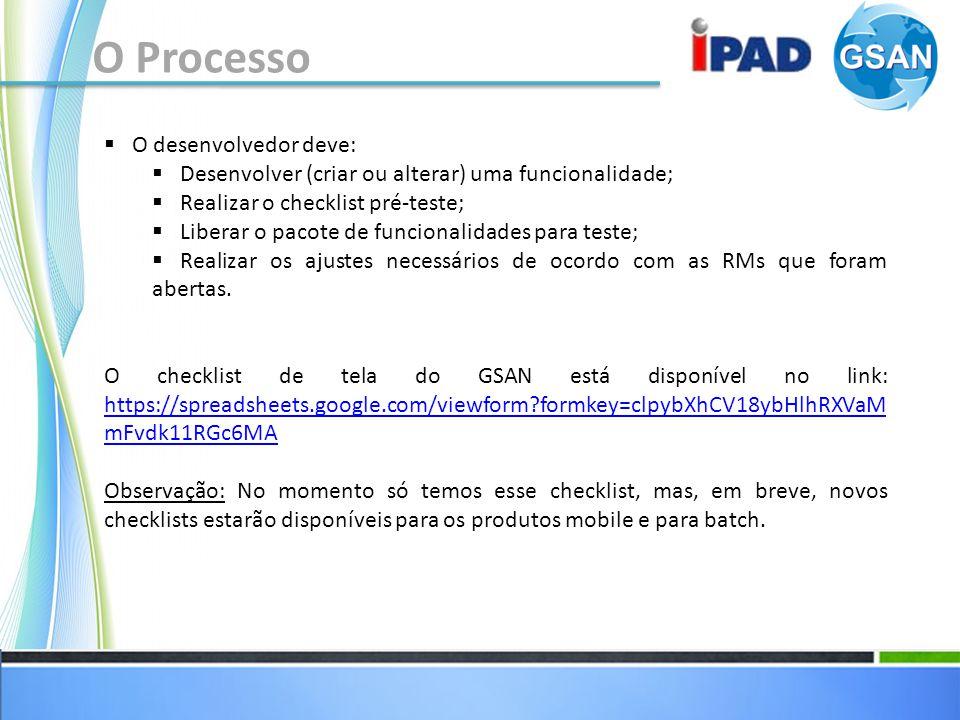 O Processo O desenvolvedor deve: Desenvolver (criar ou alterar) uma funcionalidade; Realizar o checklist pré-teste; Liberar o pacote de funcionalidades para teste; Realizar os ajustes necessários de ocordo com as RMs que foram abertas.