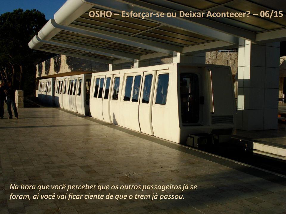 OSHO – Esforçar-se ou Deixar Acontecer? – 05/15 Você está perdendo o trem porque está se esforçando muito. Você está tão envolvido em seu trabalho que