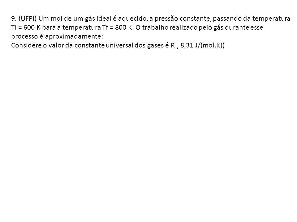 9. (UFPI) Um mol de um gás ideal é aquecido, a pressão constante, passando da temperatura Ti = 600 K para a temperatura Tf = 800 K. O trabalho realiza
