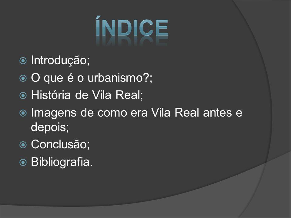Introdução; O que é o urbanismo?; História de Vila Real; Imagens de como era Vila Real antes e depois; Conclusão; Bibliografia.