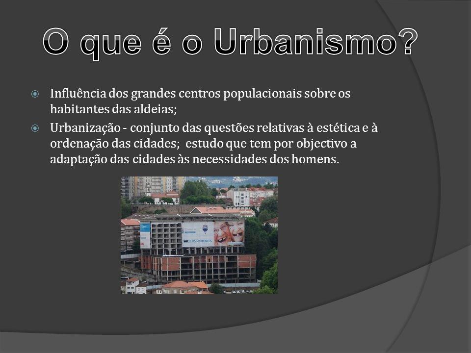 Influência dos grandes centros populacionais sobre os habitantes das aldeias; Urbanização - conjunto das questões relativas à estética e à ordenação d